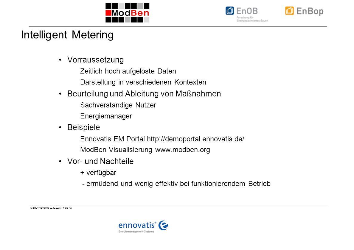 ICEBO Workshop 22.10.2008, Folie 12 Intelligent Metering Vorraussetzung Zeitlich hoch aufgelöste Daten Darstellung in verschiedenen Kontexten Beurteil
