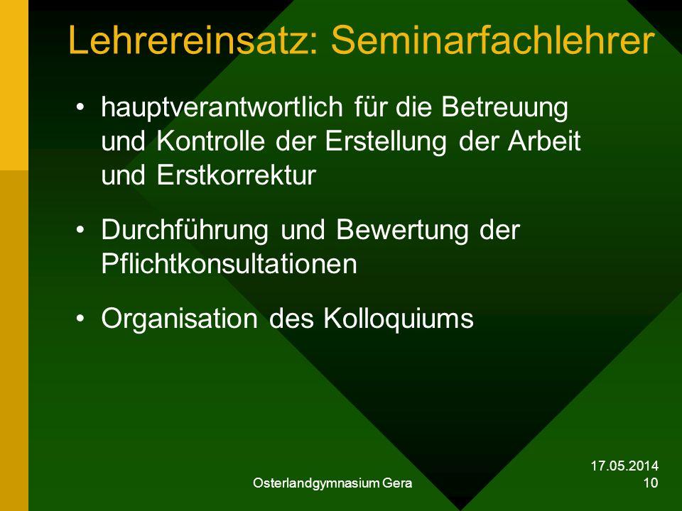 17.05.2014 Osterlandgymnasium Gera 10 Lehrereinsatz: Seminarfachlehrer hauptverantwortlich für die Betreuung und Kontrolle der Erstellung der Arbeit u
