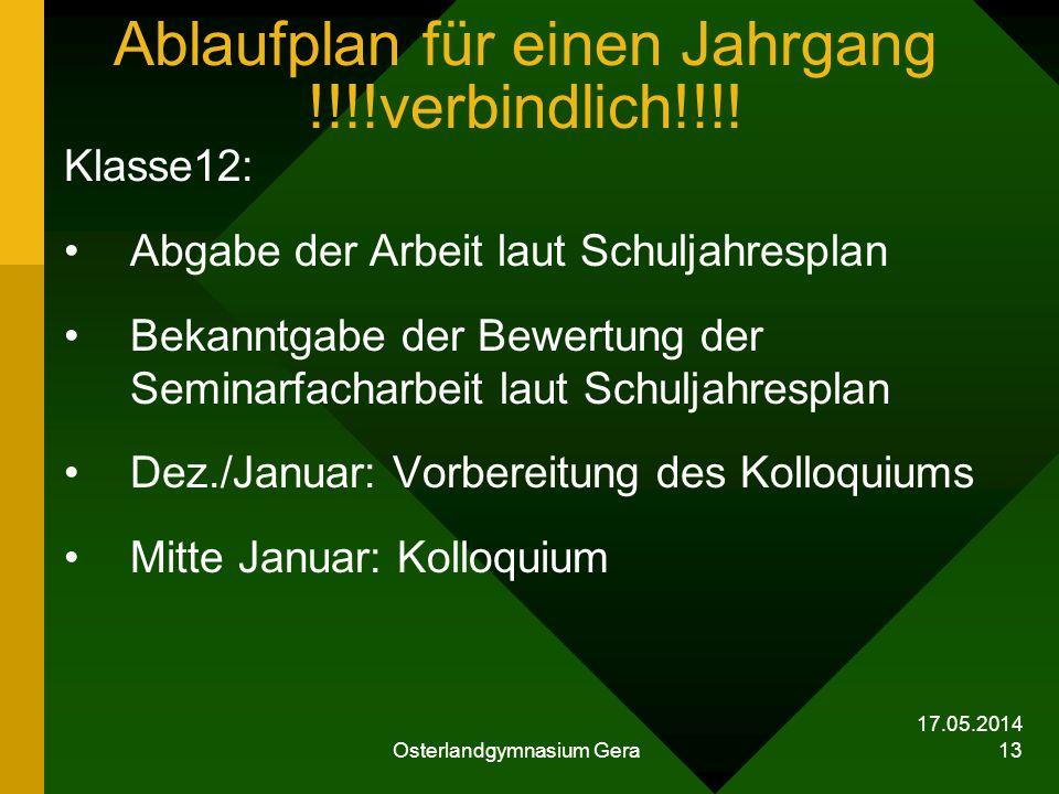 17.05.2014 Osterlandgymnasium Gera 13 Ablaufplan für einen Jahrgang !!!!verbindlich!!!! Klasse12: Abgabe der Arbeit laut Schuljahresplan Bekanntgabe d