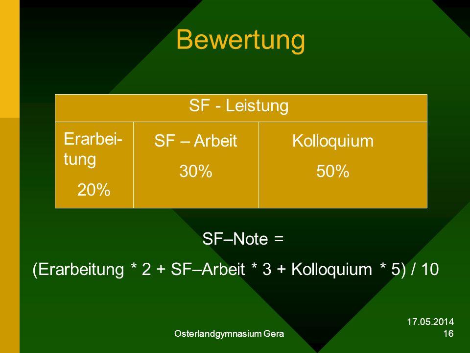 17.05.2014 Osterlandgymnasium Gera 16 Bewertung SF–Note = (Erarbeitung * 2 + SF–Arbeit * 3 + Kolloquium * 5) / 10 Kolloquium 50% SF – Arbeit 30% Erarb