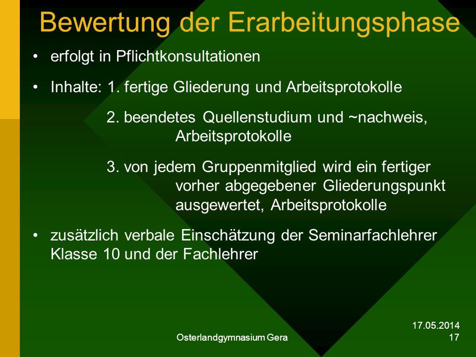 17.05.2014 Osterlandgymnasium Gera 17 Bewertung der Erarbeitungsphase erfolgt in Pflichtkonsultationen Inhalte: 1. fertige Gliederung und Arbeitsproto