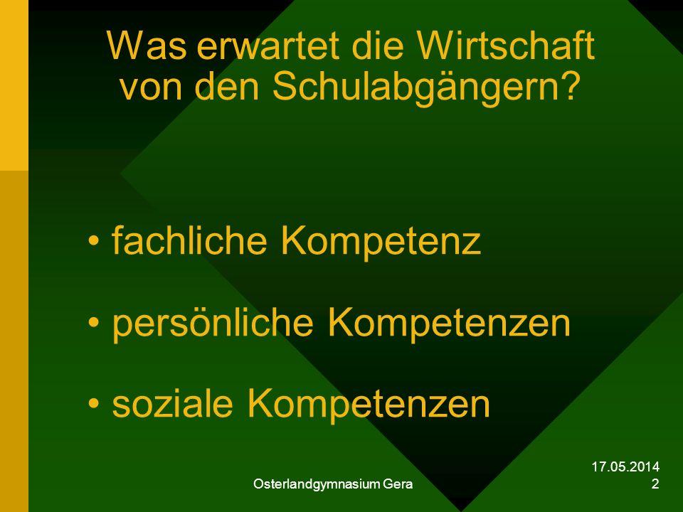 17.05.2014 Osterlandgymnasium Gera 2 Was erwartet die Wirtschaft von den Schulabgängern? fachliche Kompetenz persönliche Kompetenzen soziale Kompetenz