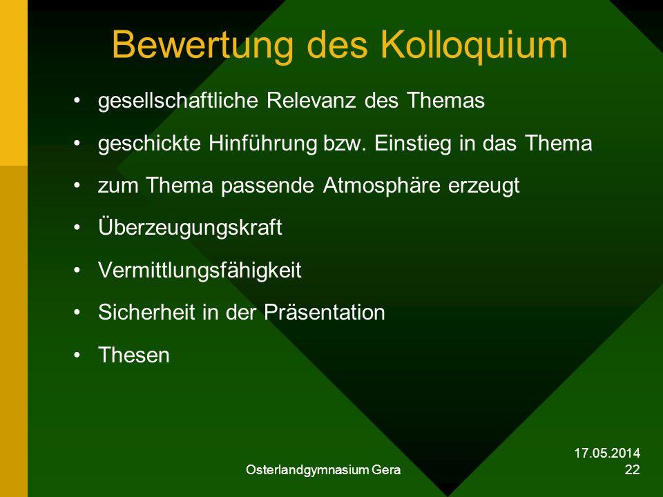 17.05.2014 Osterlandgymnasium Gera 22 Bewertung des Kolloquium gesellschaftliche Relevanz des Themas geschickte Hinführung bzw. Einstieg in das Thema