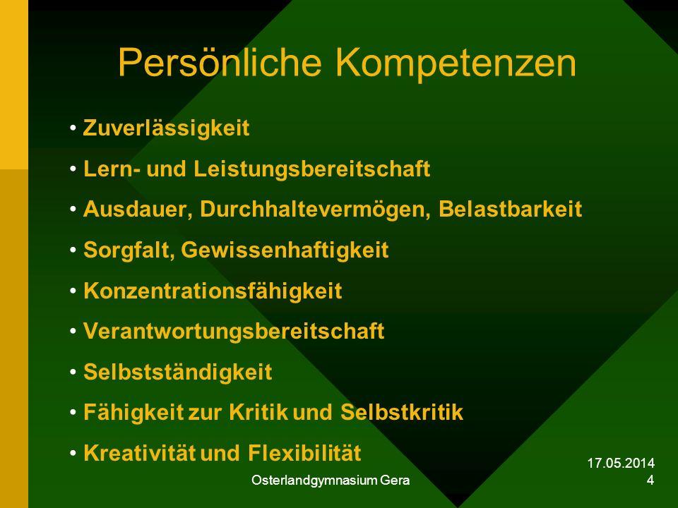 17.05.2014 Osterlandgymnasium Gera 4 Persönliche Kompetenzen Zuverlässigkeit Lern- und Leistungsbereitschaft Ausdauer, Durchhaltevermögen, Belastbarke