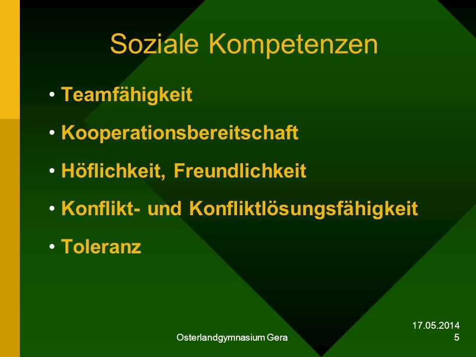 17.05.2014 Osterlandgymnasium Gera 5 Soziale Kompetenzen Teamfähigkeit Kooperationsbereitschaft Höflichkeit, Freundlichkeit Konflikt- und Konfliktlösu