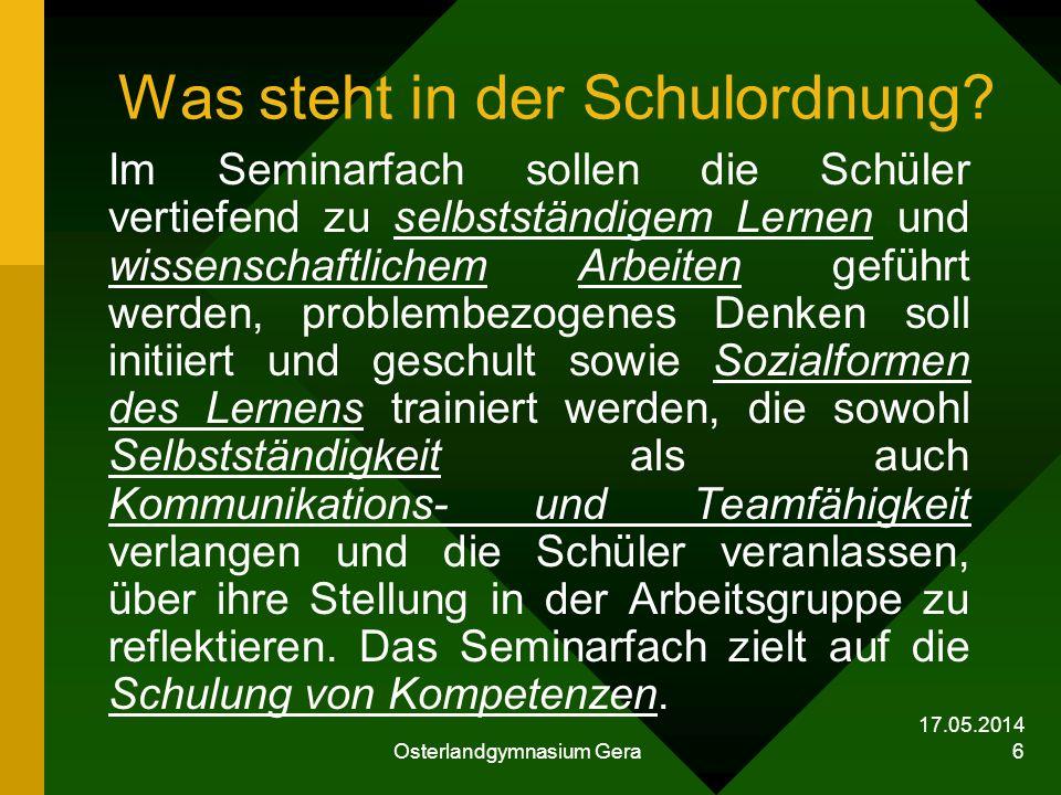 17.05.2014 Osterlandgymnasium Gera 6 Was steht in der Schulordnung? Im Seminarfach sollen die Schüler vertiefend zu selbstständigem Lernen und wissens