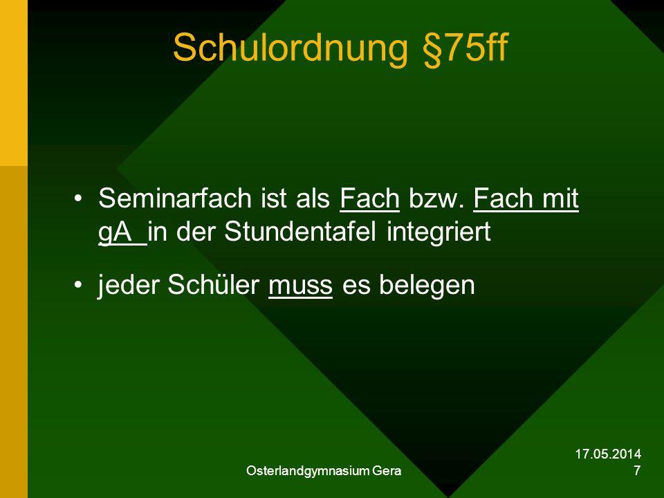 17.05.2014 Osterlandgymnasium Gera 7 Schulordnung §75ff Seminarfach ist als Fach bzw. Fach mit gA in der Stundentafel integriert jeder Schüler muss es