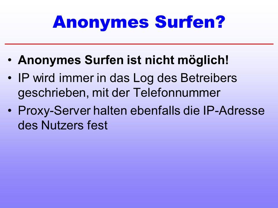 Anonymes Surfen? Anonymes Surfen ist nicht möglich! IP wird immer in das Log des Betreibers geschrieben, mit der Telefonnummer Proxy-Server halten ebe