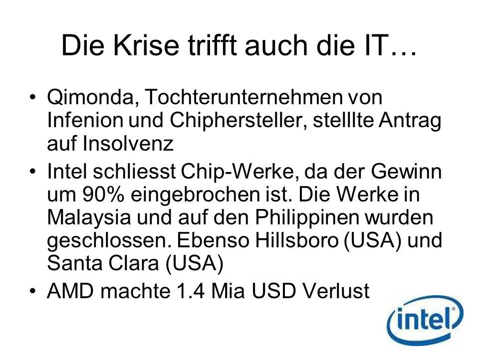 Die Krise trifft auch die IT… Qimonda, Tochterunternehmen von Infenion und Chiphersteller, stelllte Antrag auf Insolvenz Intel schliesst Chip-Werke, d