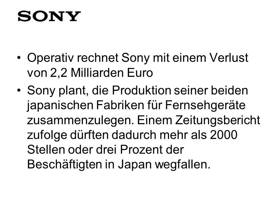 Operativ rechnet Sony mit einem Verlust von 2,2 Milliarden Euro Sony plant, die Produktion seiner beiden japanischen Fabriken für Fernsehgeräte zusamm