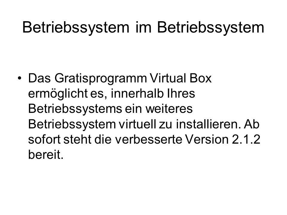 Betriebssystem im Betriebssystem Das Gratisprogramm Virtual Box ermöglicht es, innerhalb Ihres Betriebssystems ein weiteres Betriebssystem virtuell zu