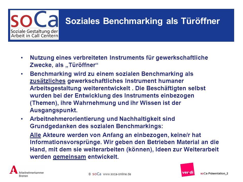 www.soca-online.de © soCa-Präsentation_2 Soziales Benchmarking als Türöffner Nutzung eines verbreiteten Instruments für gewerkschaftliche Zwecke, als Türöffner Benchmarking wird zu einem sozialen Benchmarking als zusätzliches gewerkschaftliches Instrument humaner Arbeitsgestaltung weiterentwickelt.