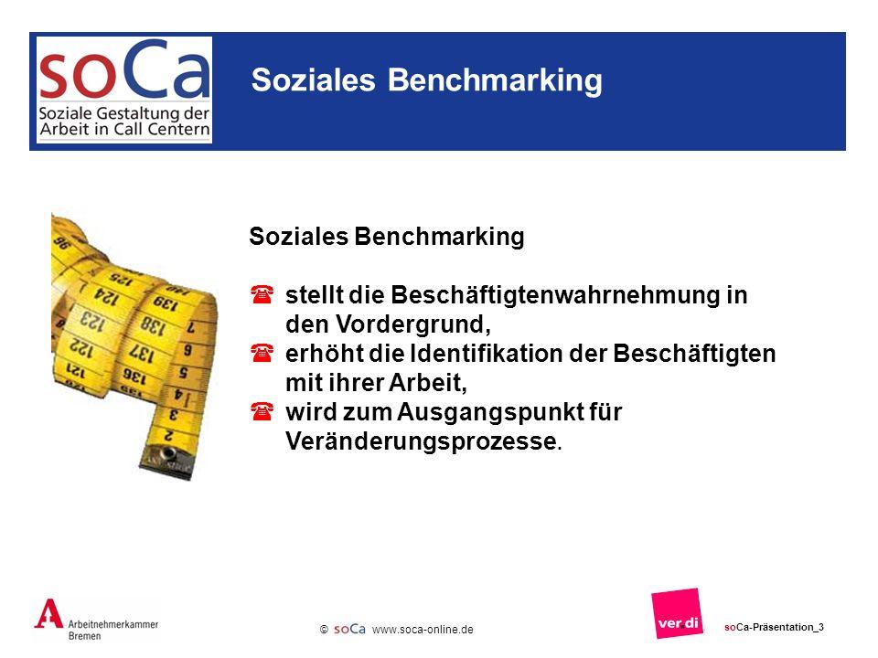 www.soca-online.de © soCa-Präsentation_3 Soziales Benchmarking stellt die Beschäftigtenwahrnehmung in den Vordergrund, erhöht die Identifikation der Beschäftigten mit ihrer Arbeit, wird zum Ausgangspunkt für Veränderungsprozesse.