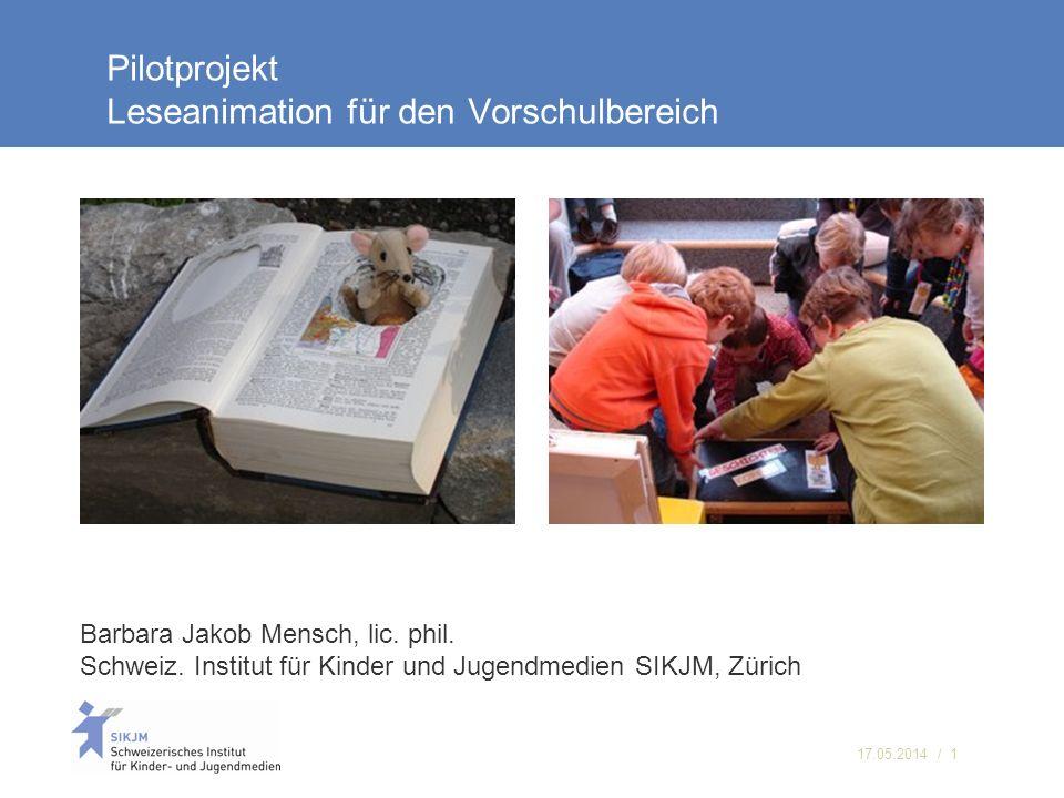 17.05.2014 / 1 Pilotprojekt Leseanimation für den Vorschulbereich Barbara Jakob Mensch, lic. phil. Schweiz. Institut für Kinder und Jugendmedien SIKJM