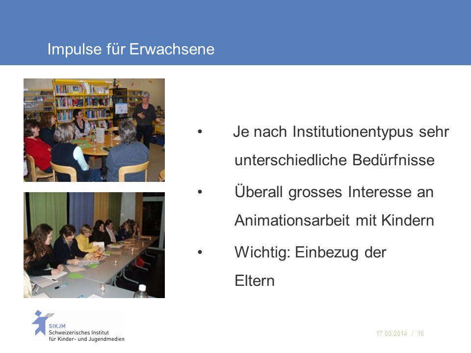 17.05.2014 / 16 Impulse für Erwachsene Je nach Institutionentypus sehr unterschiedliche Bedürfnisse Überall grosses Interesse an Animationsarbeit mit