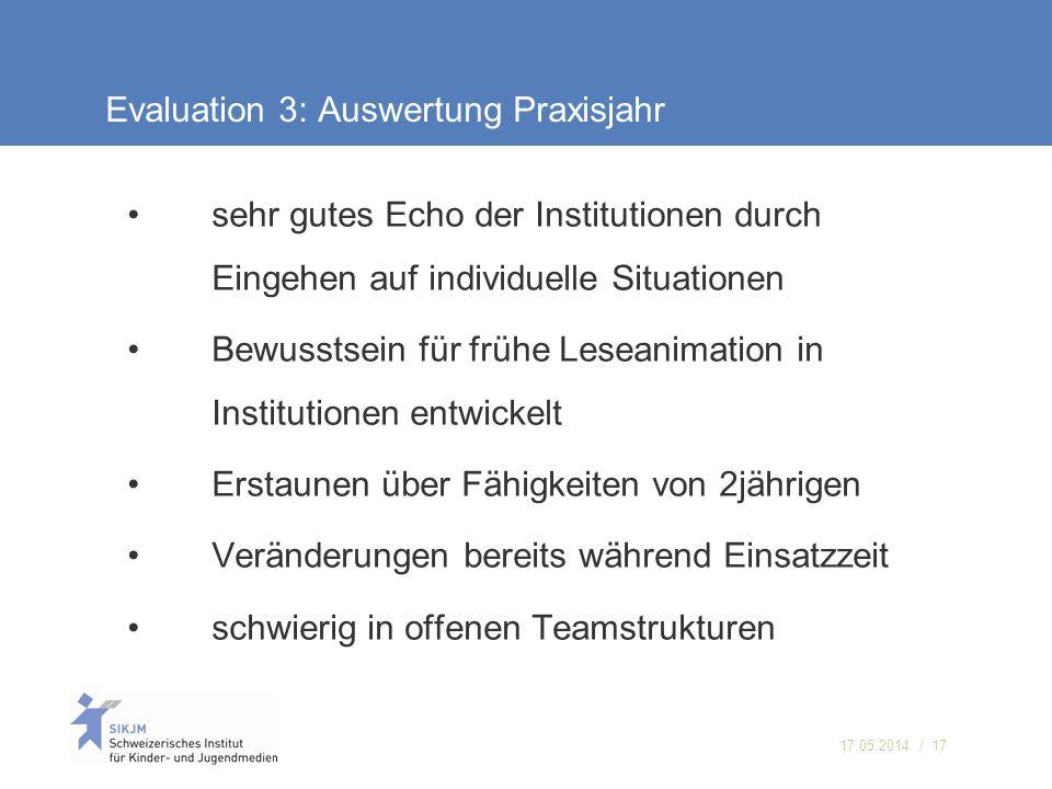 17.05.2014 / 17 Evaluation 3: Auswertung Praxisjahr sehr gutes Echo der Institutionen durch Eingehen auf individuelle Situationen Bewusstsein für früh