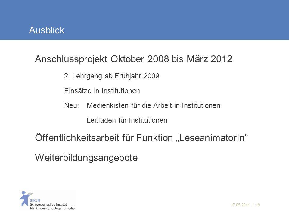 17.05.2014 / 19 Ausblick Anschlussprojekt Oktober 2008 bis März 2012 2. Lehrgang ab Frühjahr 2009 Einsätze in Institutionen Neu:Medienkisten für die A