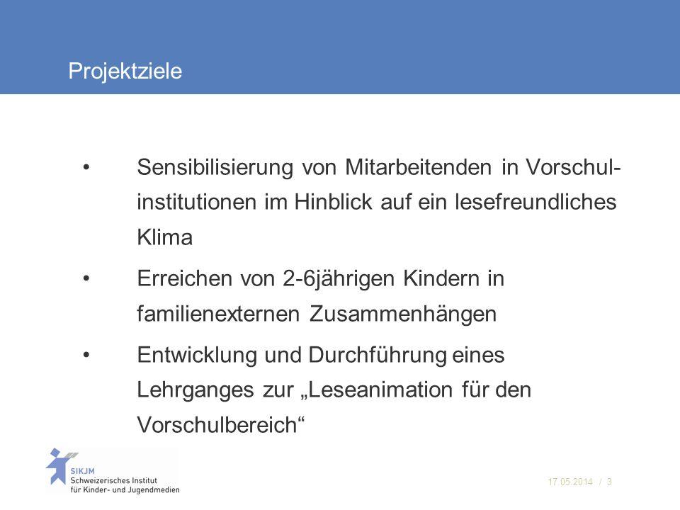 17.05.2014 / 3 Projektziele Sensibilisierung von Mitarbeitenden in Vorschul- institutionen im Hinblick auf ein lesefreundliches Klima Erreichen von 2-