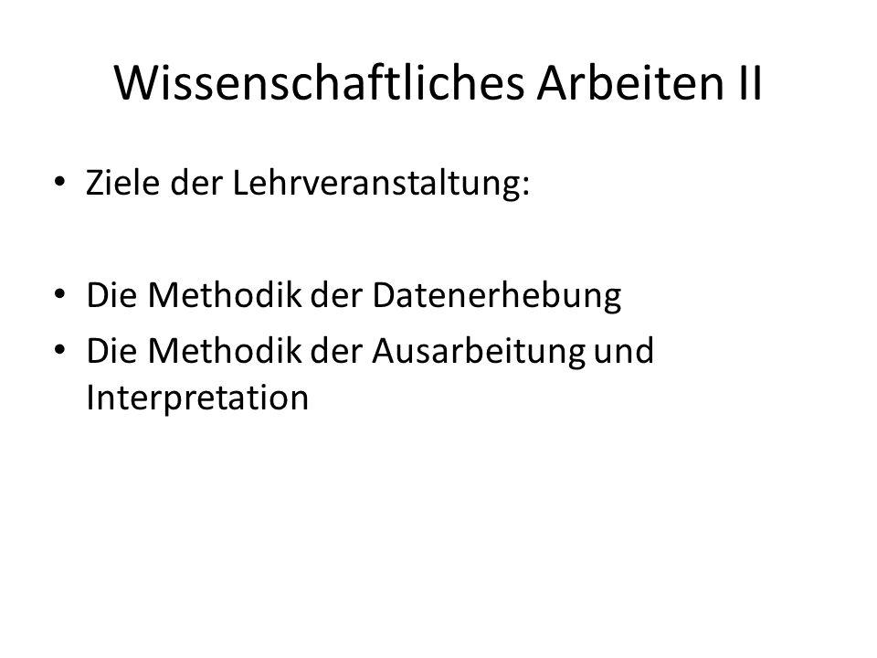 Wissenschaftliches Arbeiten II Ziele der Lehrveranstaltung: Die Methodik der Datenerhebung Die Methodik der Ausarbeitung und Interpretation