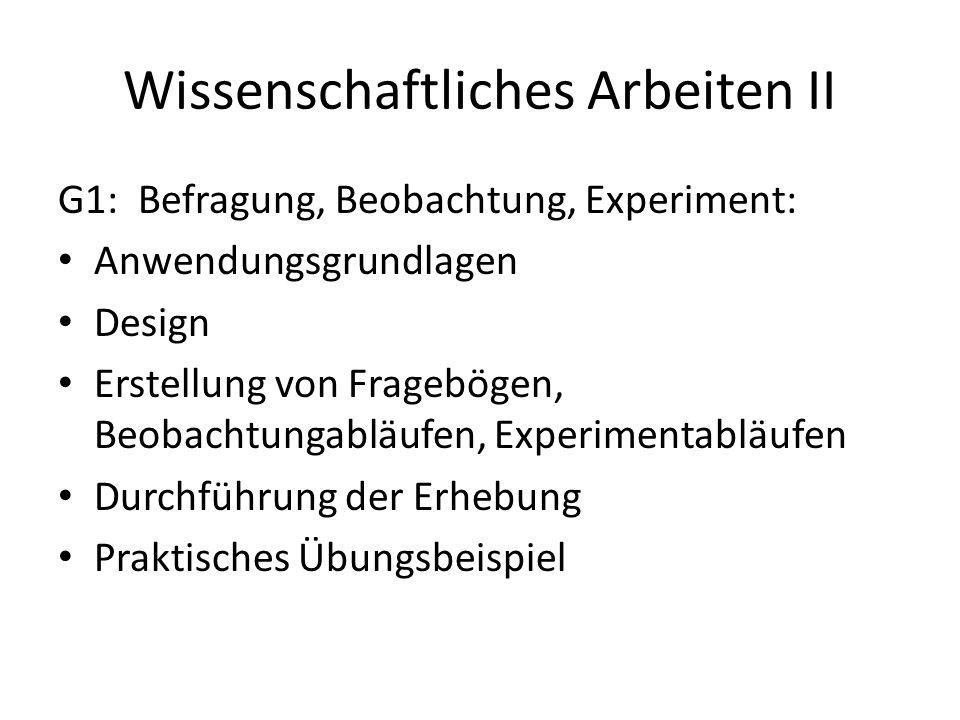Wissenschaftliches Arbeiten II G1: Befragung, Beobachtung, Experiment: Anwendungsgrundlagen Design Erstellung von Fragebögen, Beobachtungabläufen, Experimentabläufen Durchführung der Erhebung Praktisches Übungsbeispiel
