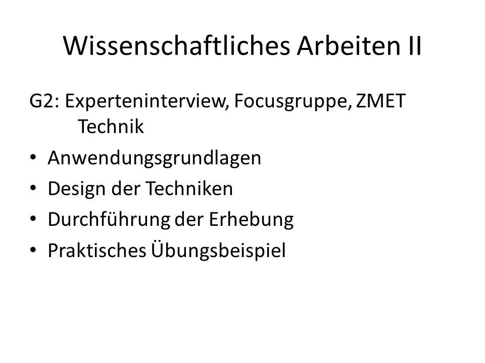 Wissenschaftliches Arbeiten II G2: Experteninterview, Focusgruppe, ZMET Technik Anwendungsgrundlagen Design der Techniken Durchführung der Erhebung Praktisches Übungsbeispiel
