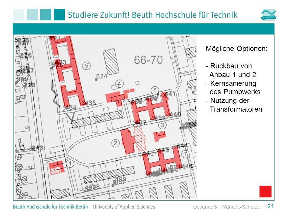 21 Gebäude 3 – Mangels/Schulze Mögliche Optionen: - Rückbau von Anbau 1 und 2 - Kernsanierung des Pumpwerks - Nutzung der Transformatoren