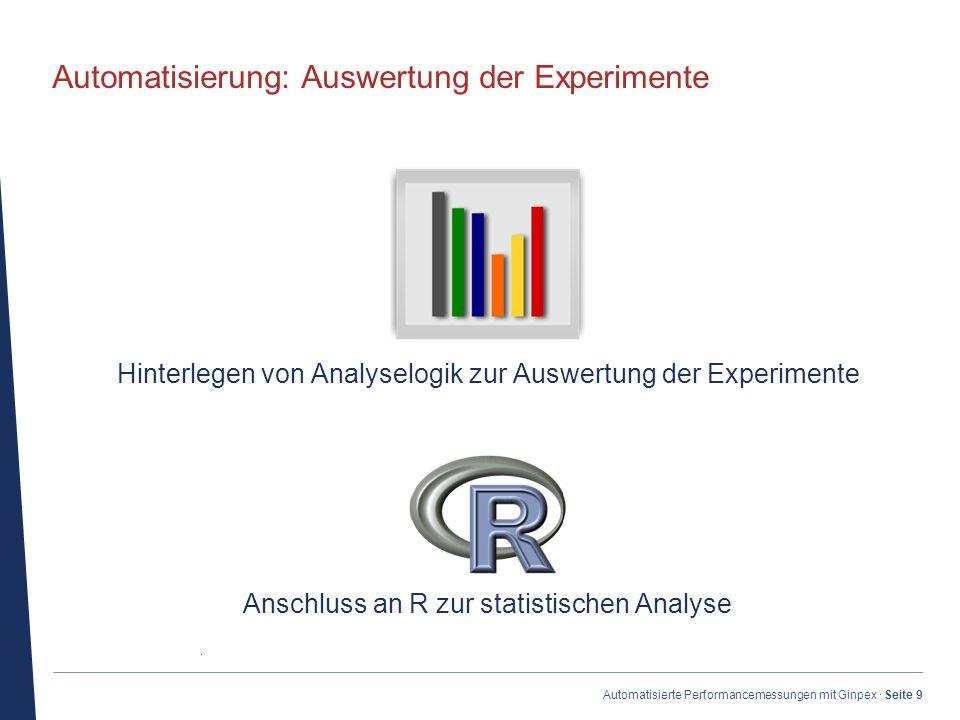· Automatisierte Performancemessungen mit Ginpex · Seite 9 Automatisierung: Auswertung der Experimente Hinterlegen von Analyselogik zur Auswertung der Experimente Anschluss an R zur statistischen Analyse
