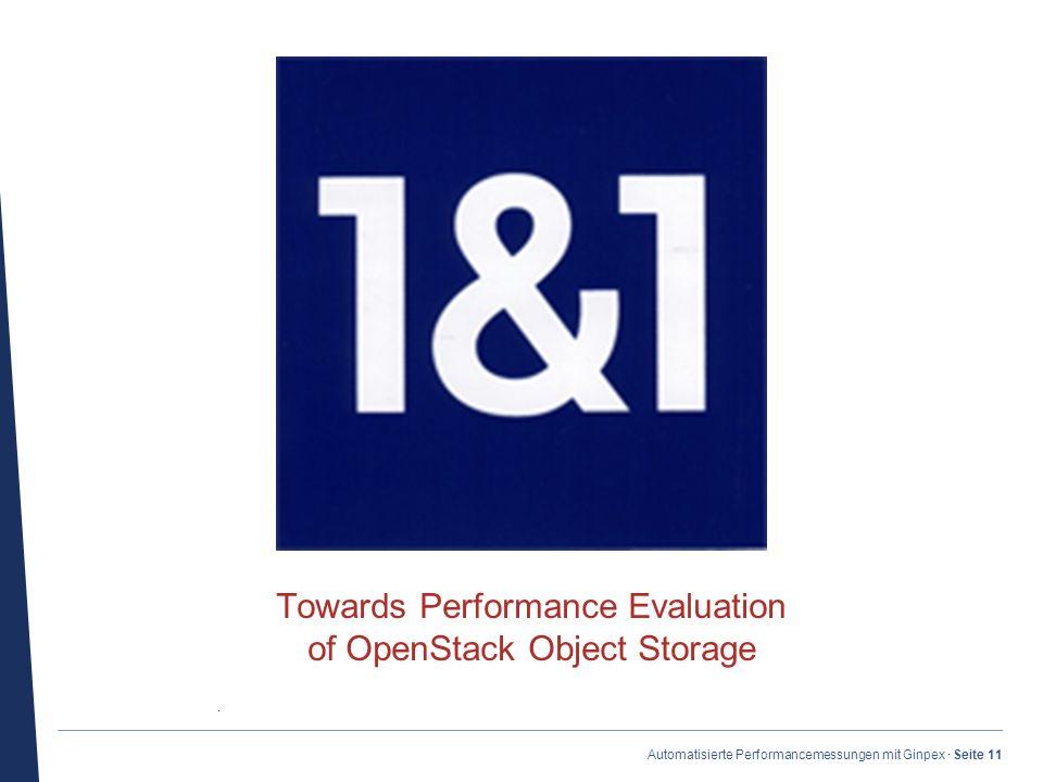 · Automatisierte Performancemessungen mit Ginpex · Seite 11 Towards Performance Evaluation of OpenStack Object Storage