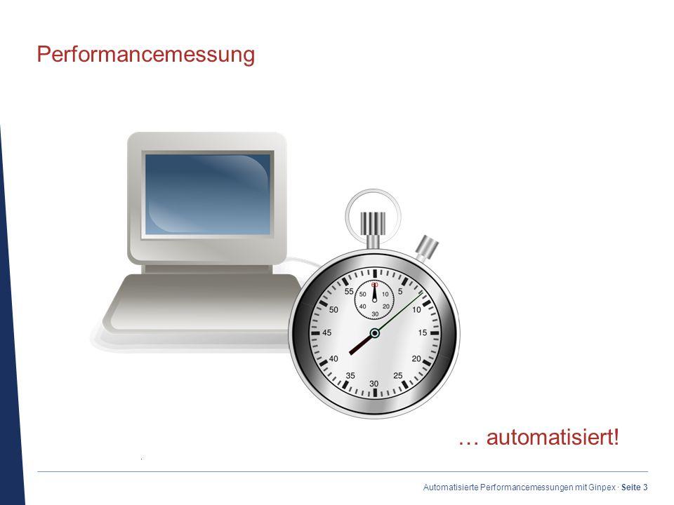 · Automatisierte Performancemessungen mit Ginpex · Seite 3 Performancemessung … automatisiert!