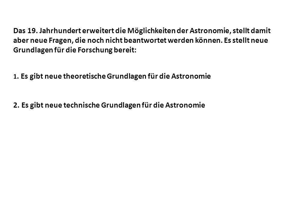 Das 19. Jahrhundert erweitert die Möglichkeiten der Astronomie, stellt damit aber neue Fragen, die noch nicht beantwortet werden können. Es stellt neu