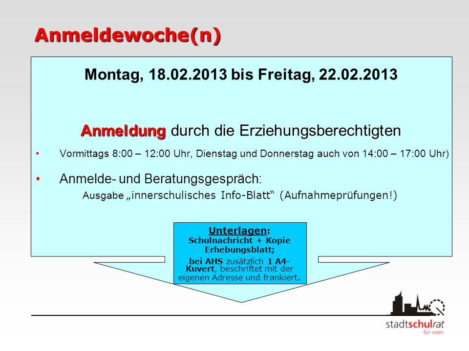 Anmeldewoche(n) Montag, 18.02.2013 bis Freitag, 22.02.2013 Anmeldung durch die Erziehungsberechtigten Vormittags 8:00 – 12:00 Uhr, Dienstag und Donnerstag auch von 14:00 – 17:00 Uhr) Anmelde- und Beratungsgespräch: Ausgabe innerschulisches Info-Blatt (Aufnahmeprüfungen!) Unterlagen: Schulnachricht + Kopie Erhebungsblatt; bei AHS zusätzlich 1 A4- Kuvert, beschriftet mit der eigenen Adresse und frankiert.