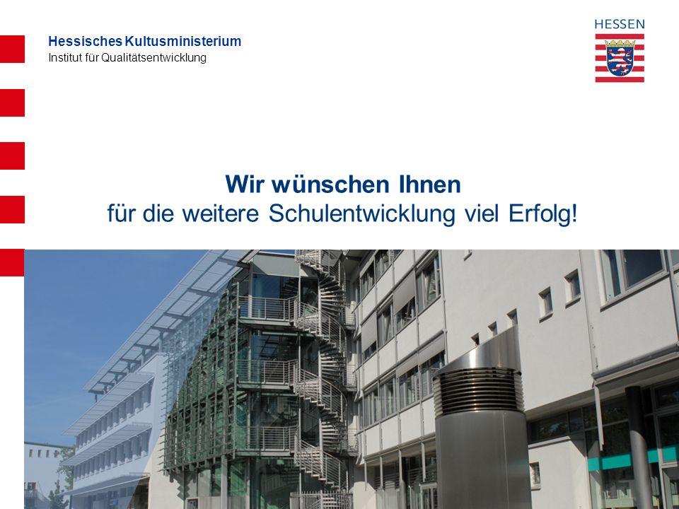 Hessisches Kultusministerium Institut für Qualitätsentwicklung Wir wünschen Ihnen für die weitere Schulentwicklung viel Erfolg!