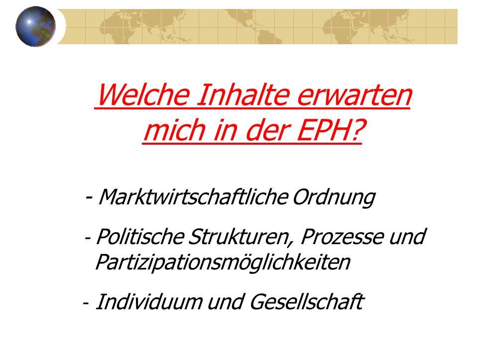 Welche Inhalte erwarten mich in der EPH? - Marktwirtschaftliche Ordnung - Politische Strukturen, Prozesse und Partizipationsmöglichkeiten - Individuum