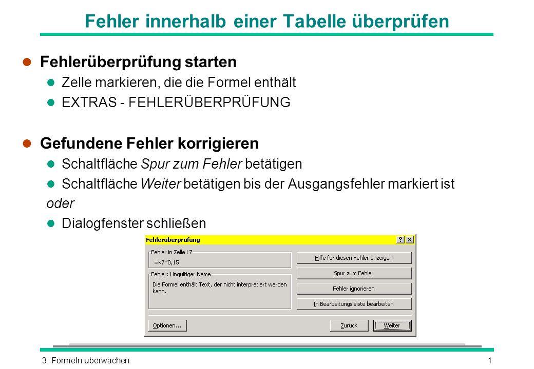 3. Formeln überwachen1 Fehler innerhalb einer Tabelle überprüfen l Fehlerüberprüfung starten l Zelle markieren, die die Formel enthält l EXTRAS - FEHL
