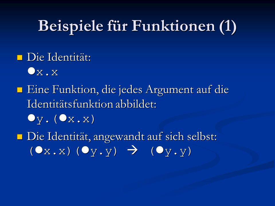Beispiele für Funktionen (1) Die Identität: l x.x Die Identität: l x.x Eine Funktion, die jedes Argument auf die Identitätsfunktion abbildet: l y.( l