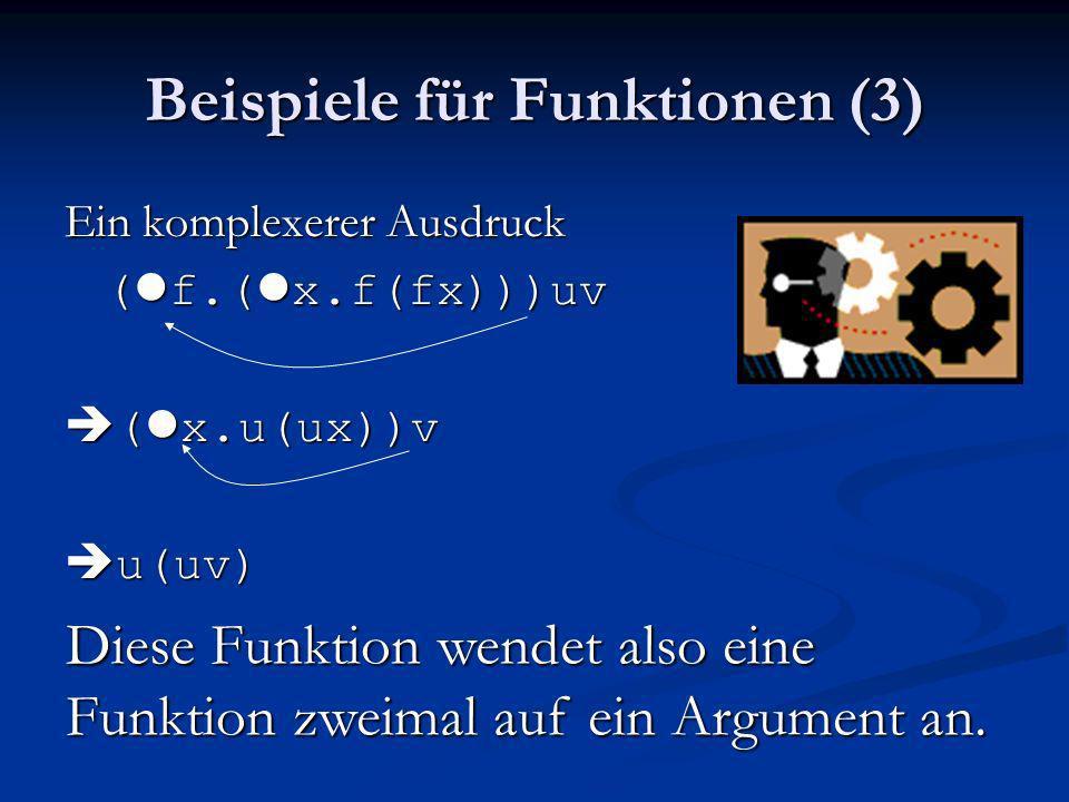 Beispiele für Funktionen (3) Ein komplexerer Ausdruck ( l f.( l x.f(fx)))uv ( l x.u(ux))v ( l x.u(ux))v u(uv) u(uv) Diese Funktion wendet also eine Fu