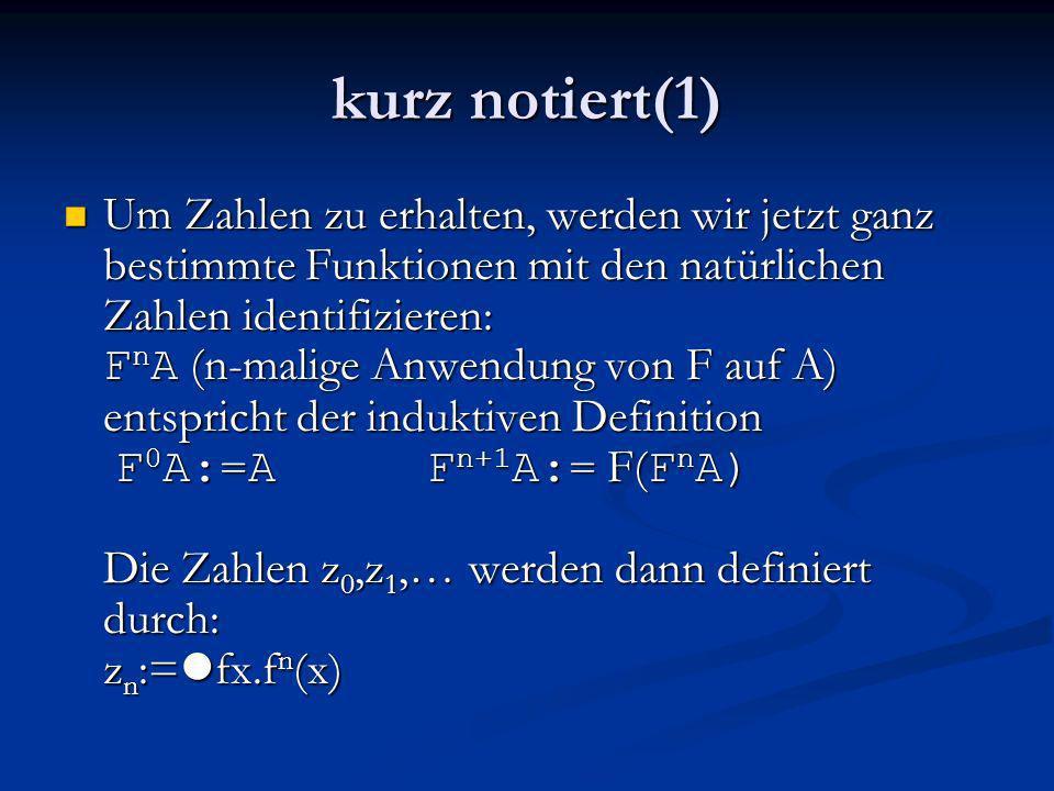 kurz notiert(1) Um Zahlen zu erhalten, werden wir jetzt ganz bestimmte Funktionen mit den natürlichen Zahlen identifizieren: F n A (n-malige Anwendung