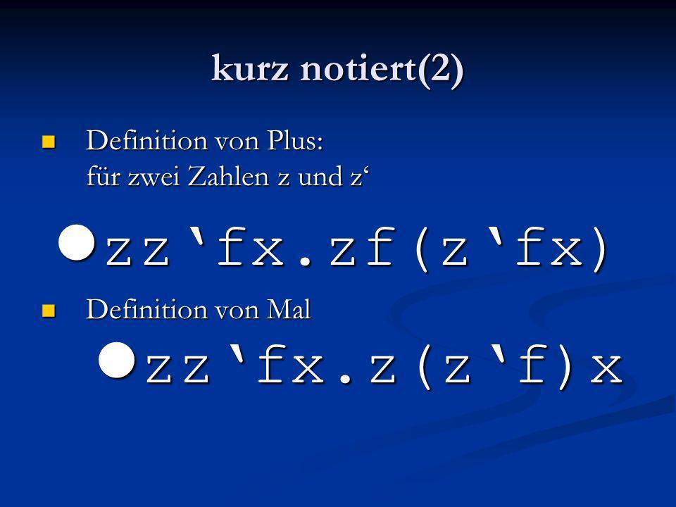 kurz notiert(2) Definition von Plus: für zwei Zahlen z und z Definition von Plus: für zwei Zahlen z und z l zzfx.zf(zfx) Definition von Mal l zzfx.z(z
