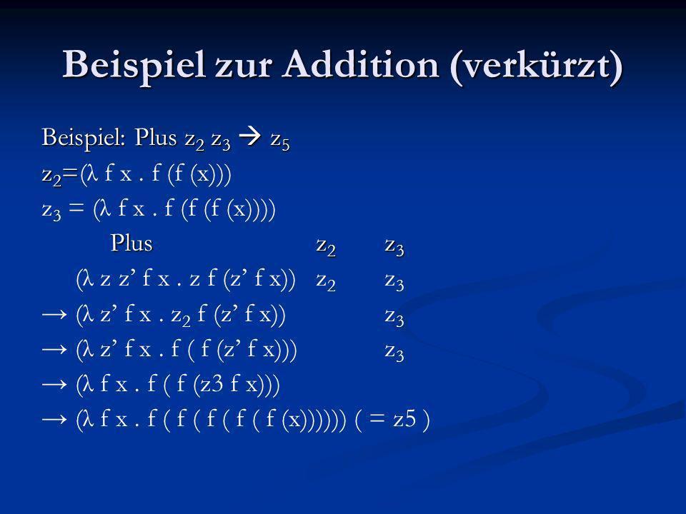 Beispiel zur Addition (verkürzt) Beispiel: Plus z 2 z 3 z 5 z 2 = z 2 =(λ f x. f (f (x))) z 3 = (λ f x. f (f (f (x)))) Plusz 2 z 3 (λ z z f x. z f (z