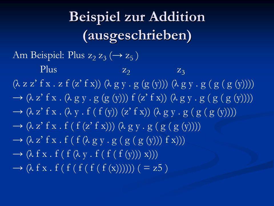 Beispiel zur Addition (ausgeschrieben) Am Beispiel: Plus z 2 z 3 ( z 5 ) Plus z 2 z 3 (λ z z f x. z f (z f x)) (λ g y. g (g (y))) (λ g y. g ( g ( g (y