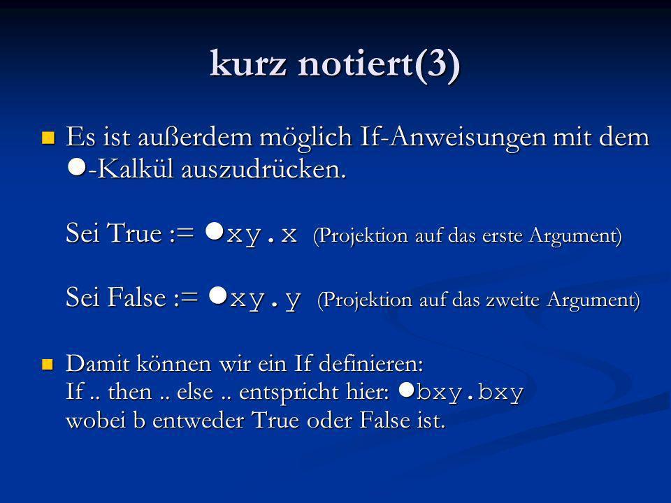 kurz notiert(3) Es ist außerdem möglich If-Anweisungen mit dem l -Kalkül auszudrücken. Sei True := l xy.x (Projektion auf das erste Argument) Sei Fals