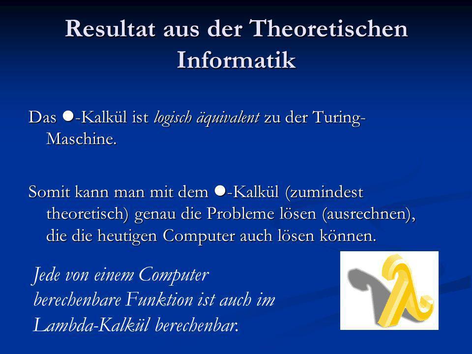 Resultat aus der Theoretischen Informatik Das l -Kalkül ist logisch äquivalent zu der Turing- Maschine. Somit kann man mit dem l -Kalkül (zumindest th