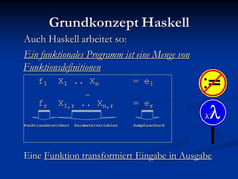Grundkonzept Haskell Auch Haskell arbeitet so: Ein funktionales Programm ist eine Menge von Funktionsdefinitionen f 1 X 1.. X n = e 1 … f r X 1,r.. X