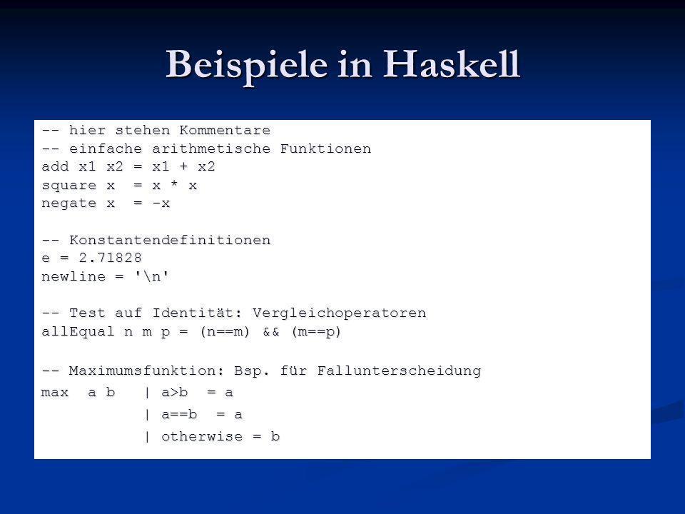 Beispiele in Haskell -- hier stehen Kommentare -- einfache arithmetische Funktionen add x1 x2 = x1 + x2 square x = x * x negate x = -x -- Konstantende