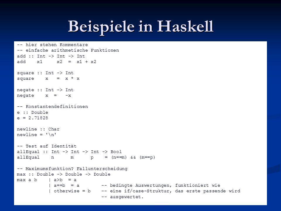 Beispiele in Haskell -- hier stehen Kommentare -- einfache arithmetische Funktionen add :: Int -> Int -> Int add x1 x2 = x1 + x2 square :: Int -> Int
