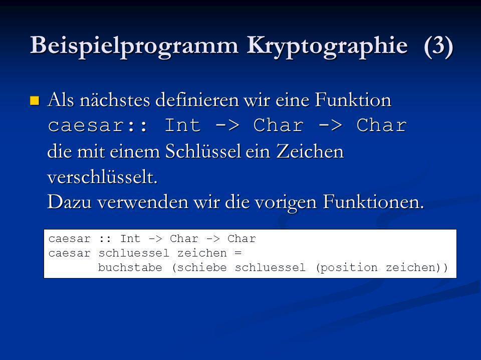 Beispielprogramm Kryptographie (3) Als nächstes definieren wir eine Funktion caesar:: Int -> Char -> Char die mit einem Schlüssel ein Zeichen verschlü