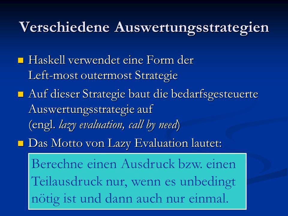 Verschiedene Auswertungsstrategien Haskell verwendet eine Form der Left-most outermost Strategie Haskell verwendet eine Form der Left-most outermost S