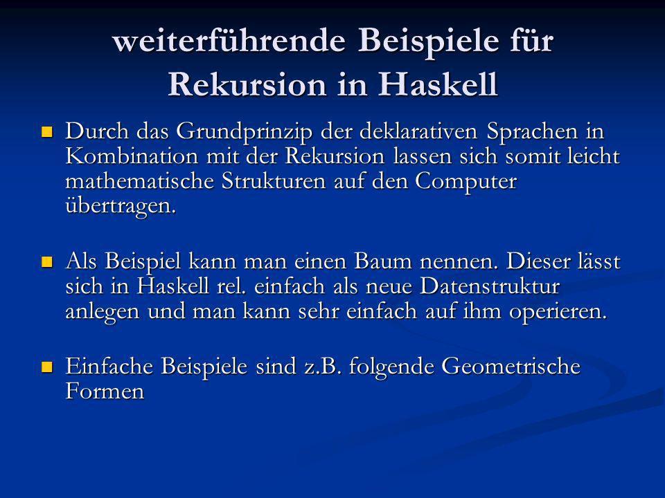 weiterführende Beispiele für Rekursion in Haskell Durch das Grundprinzip der deklarativen Sprachen in Kombination mit der Rekursion lassen sich somit