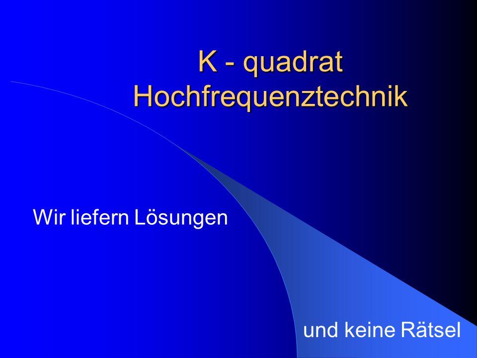K - quadrat Hochfrequenztechnik Wir liefern Lösungen und keine Rätsel