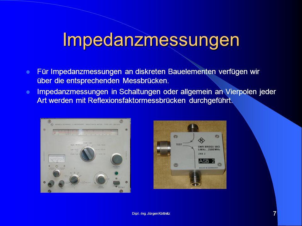 Dipl.-Ing. Jürgen Köttnitz 7 Impedanzmessungen Für Impedanzmessungen an diskreten Bauelementen verfügen wir über die entsprechenden Messbrücken. Imped